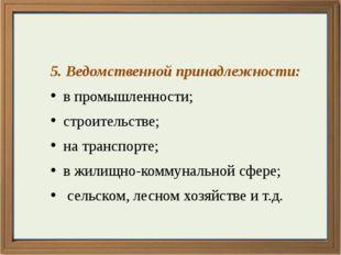 5. Ведомственной принадлежности: в промышленности; строительстве; на транспо