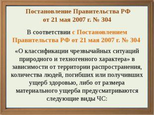 Постановление Правительства РФ от 21 мая 2007 г. № 304 В соответствии с Пост