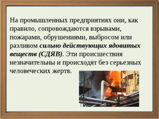 На промышленных предприятиях они, как правило, сопровождаются взрывами, пожар