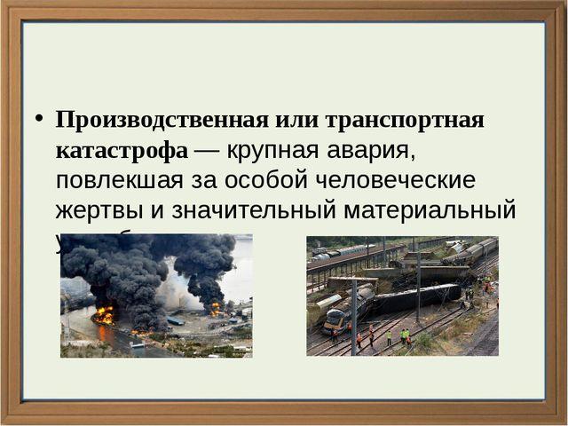 Производственная или транспортная катастрофа — крупная авария, повлекшая за...