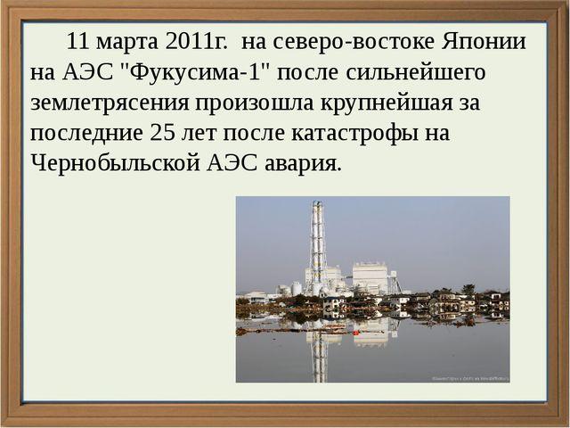 """11 марта 2011г. на северо-востоке Японии на АЭС """"Фукусима-1"""" после сильнейше..."""