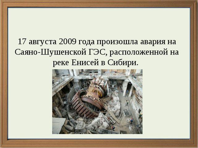 17 августа 2009 года произошла авария на Саяно-Шушенской ГЭС, расположенной...