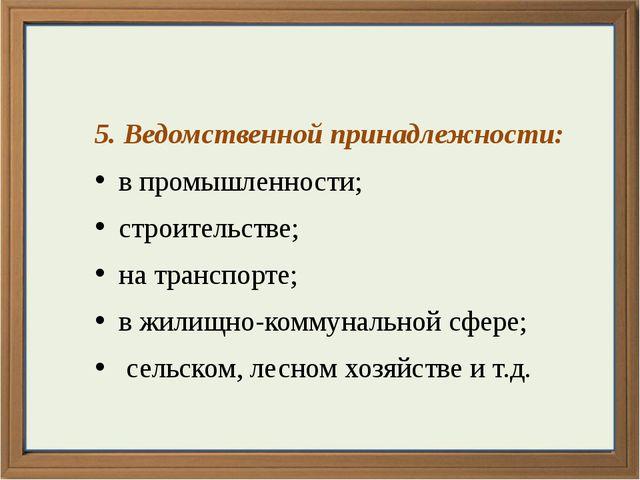5. Ведомственной принадлежности: в промышленности; строительстве; на транспо...