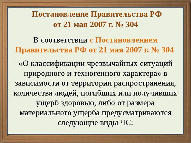 Постановление Правительства РФ от 21 мая 2007 г. № 304 В соответствии с Пост...