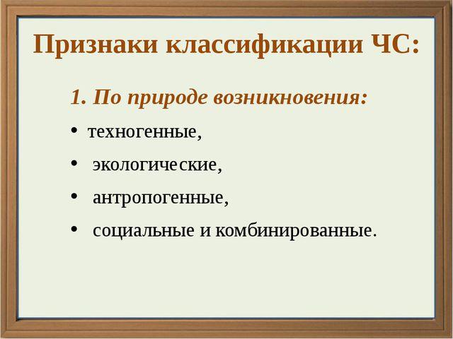 Признаки классификации ЧС: 1. По природе возникновения: техногенные, экологич...