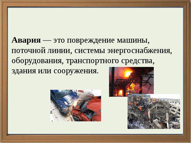 Авария — это повреждение машины, поточной линии, системы энергоснабжения, об...
