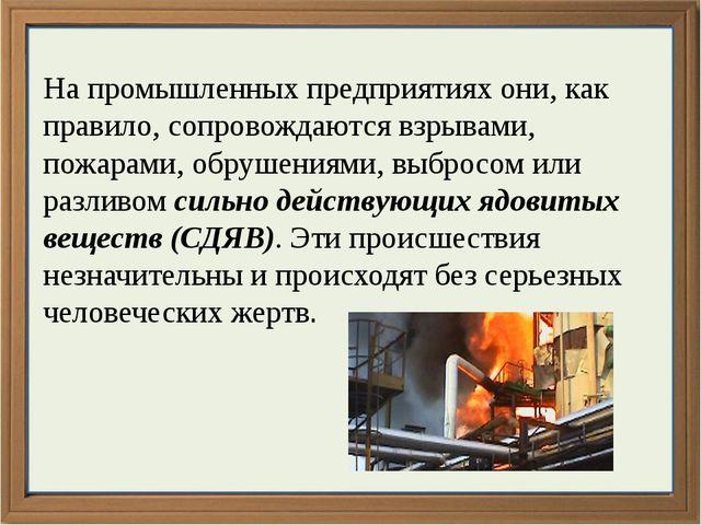 На промышленных предприятиях они, как правило, сопровождаются взрывами, пожар...