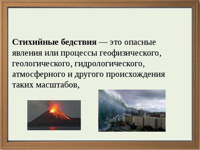 Стихийные бедствия — это опасные явления или процессы геофизического, геолог...