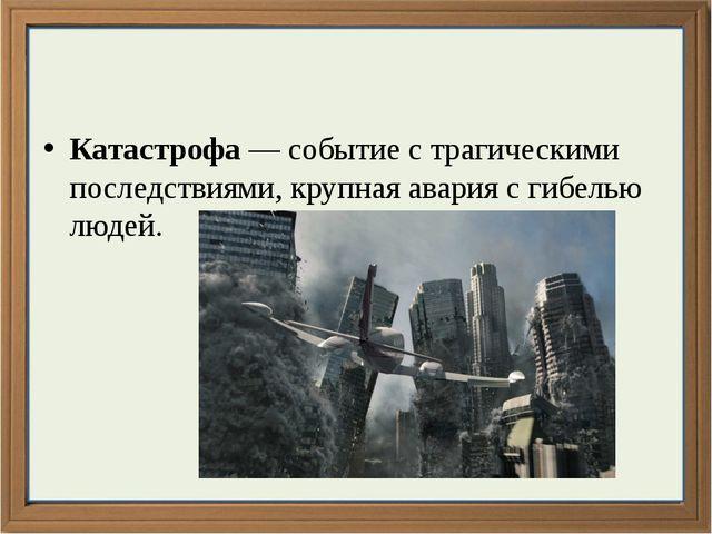 Катастрофа — событие с трагическими последствиями, крупная авария с гибелью...