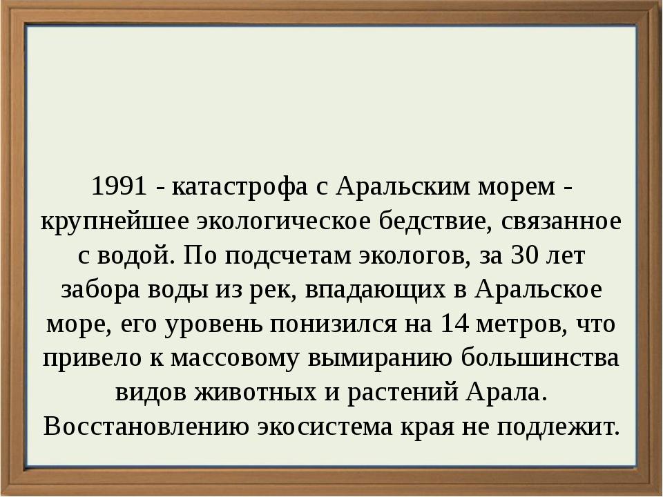 1991 - катастрофа с Аральским морем - крупнейшее экологическое бедствие, свя...
