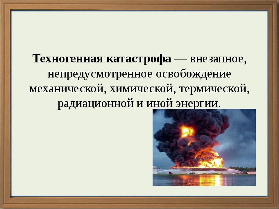 Техногенная катастрофа — внезапное, непредусмотренное освобождение механичес...