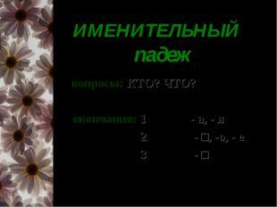 ИМЕНИТЕЛЬНЫЙ падеж вопросы: КТО? ЧТО? окончания: 1- е скл.: - а, - я 2 - е с