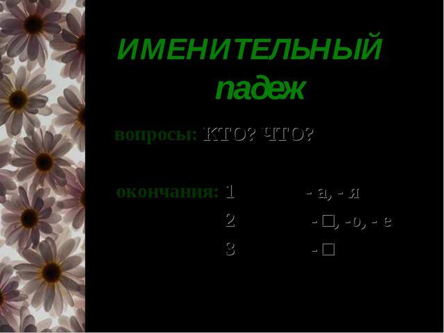 ИМЕНИТЕЛЬНЫЙ падеж вопросы: КТО? ЧТО? окончания: 1- е скл.: - а, - я 2 - е с...