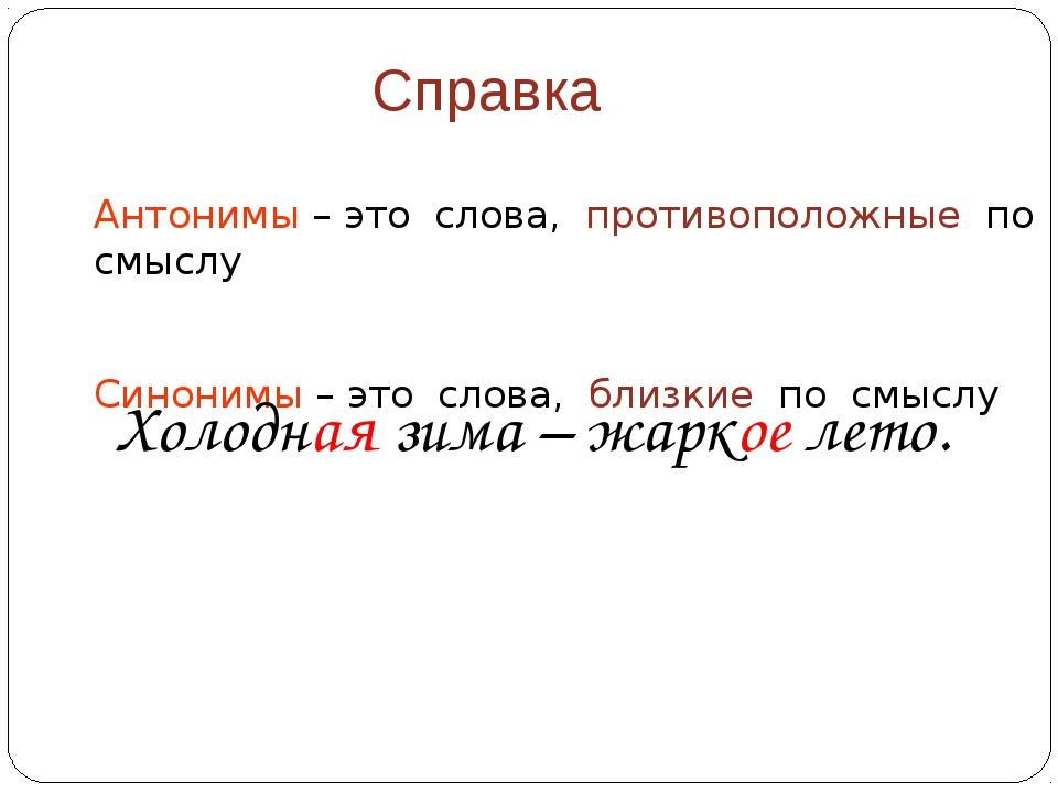 Справка Антонимы – это слова, противоположные по смыслу Синонимы – это слова,...
