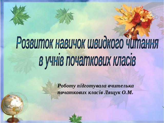 Роботу підготувала вчителька початкових класів Лящук О.М.
