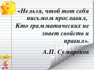 «Нельзя, чтоб тот себя письмом прославил, Кто грамматических не знает свойств