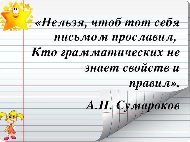 «Нельзя, чтоб тот себя письмом прославил, Кто грамматических не знает свойств...