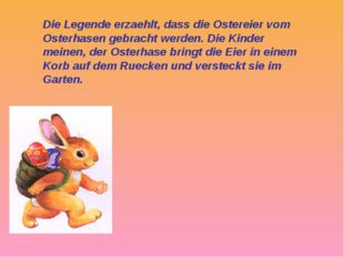 Die Legende erzaehlt, dass die Ostereier vom Osterhasen gebracht werden. Die