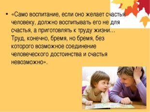 «Само воспитание, если оно желает счастья человеку, должно воспитывать его не