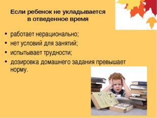 Если ребенок не укладывается в отведенное время работает нерационально; нет у