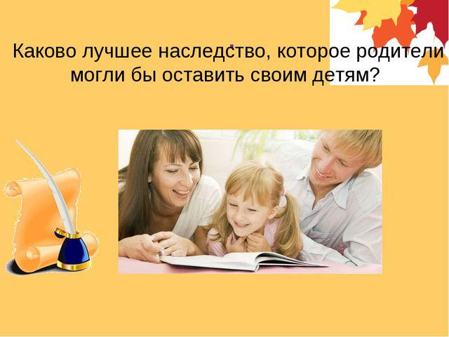 . Каково лучшее наследство, которое родители могли бы оставить своим детям?