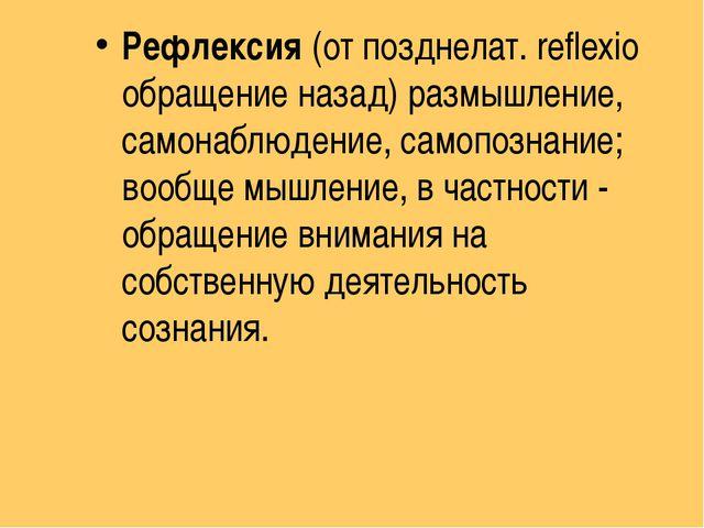 Рефлексия(от позднелат. reflexio обращение назад) размышление, самонаблюдени...