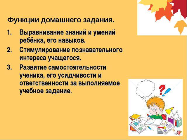 Функции домашнего задания. Выравнивание знаний и умений ребёнка, его навыков....