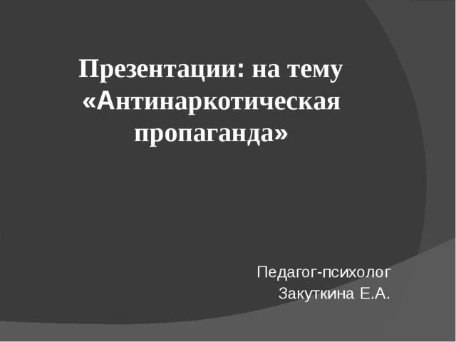Презентации: на тему «Антинаркотическая пропаганда» Педагог-психолог Закутки...