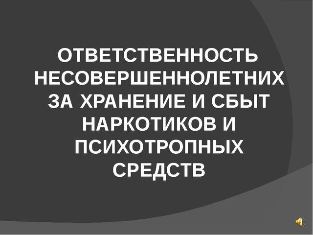ОТВЕТСТВЕННОСТЬ НЕСОВЕРШЕННОЛЕТНИХ ЗА ХРАНЕНИЕ И СБЫТ НАРКОТИКОВ И ПСИХОТРОП...