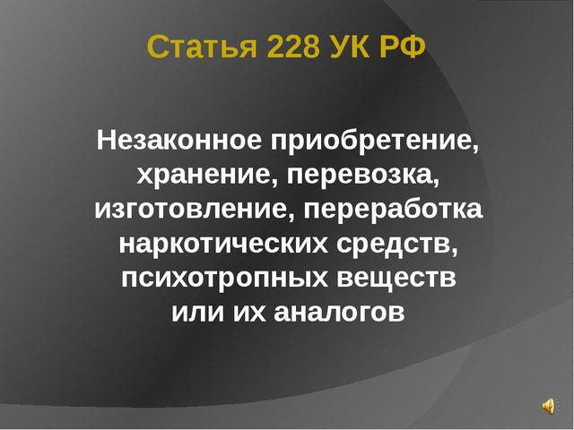 Статья 228 УК РФ Незаконное приобретение, хранение, перевозка, изготовление,...