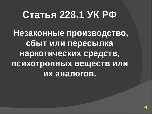 Статья 228.1 УК РФ Незаконные производство, сбыт или пересылка наркотических...