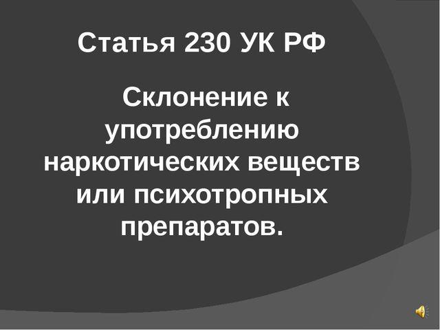 Статья 230 УК РФ Склонение к употреблению наркотических веществ или психотроп...