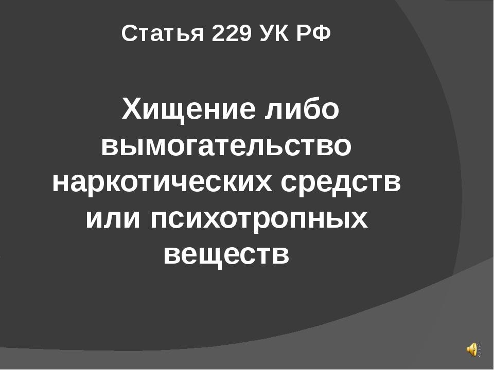 Статья 229 УК РФ Хищение либо вымогательство наркотических средств или психот...