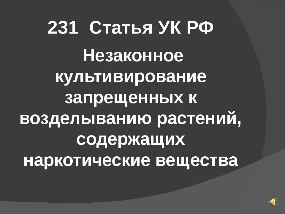 231 Статья УК РФ Незаконное культивирование запрещенных к возделыванию растен...