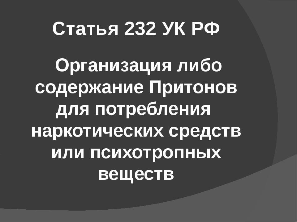 Статья 232 УК РФ Организация либо содержание Притонов для потребления наркоти...
