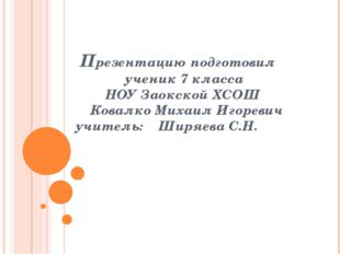 Презентацию подготовил ученик 7 класса НОУ Заокской ХСОШ Ковалко Михаил Игор