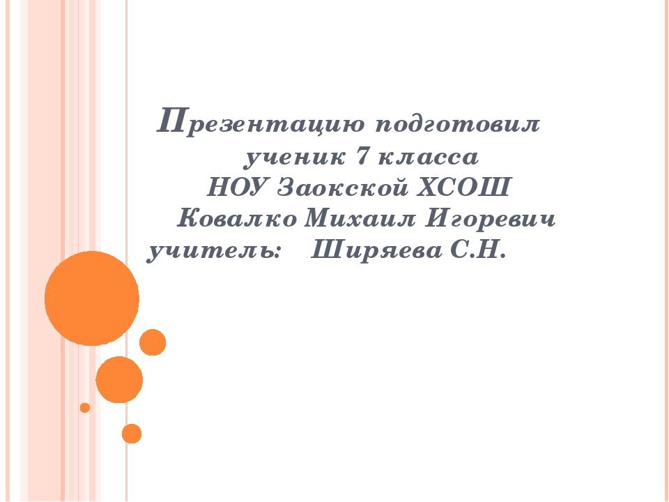 Презентацию подготовил ученик 7 класса НОУ Заокской ХСОШ Ковалко Михаил Игор...