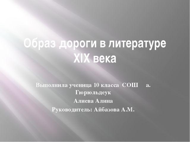 Образ дороги в литературе XIX века Выполнила ученица 10 класса СОШ а. Гюрюльд...
