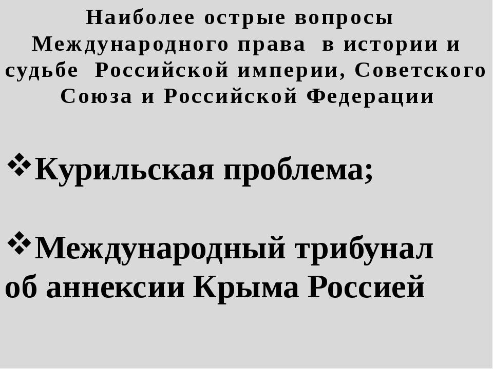 Наиболее острые вопросы Международного права в истории и судьбе Российской им...