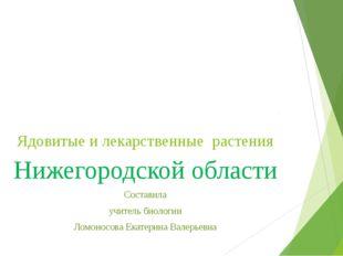 Ядовитые и лекарственные растения Нижегородской области Составила учитель био