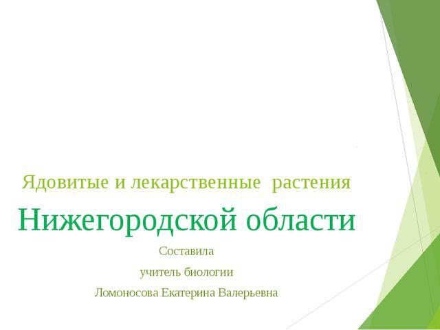 Ядовитые и лекарственные растения Нижегородской области Составила учитель био...
