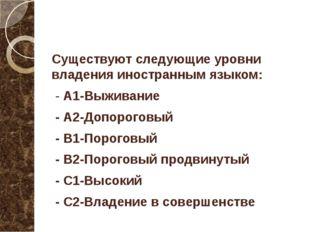 Существуют следующие уровни владения иностранным языком: - А1-Выживание - А2