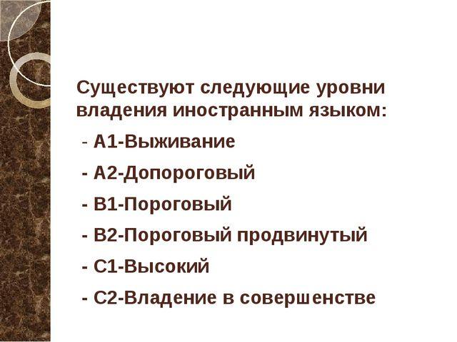 Существуют следующие уровни владения иностранным языком: - А1-Выживание - А2...