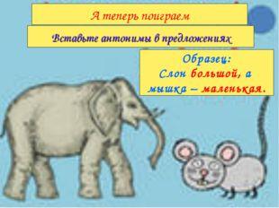 Образец: Слон большой, а мышка – маленькая. Вставьте антонимы в предложениях