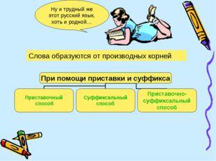 Ну и трудный же этот русский язык, хоть и родной… Слова образуются от произво