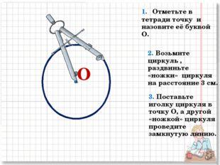 О 1. Отметьте в тетради точку и назовите её буквой О. 2. Возьмите циркуль , р