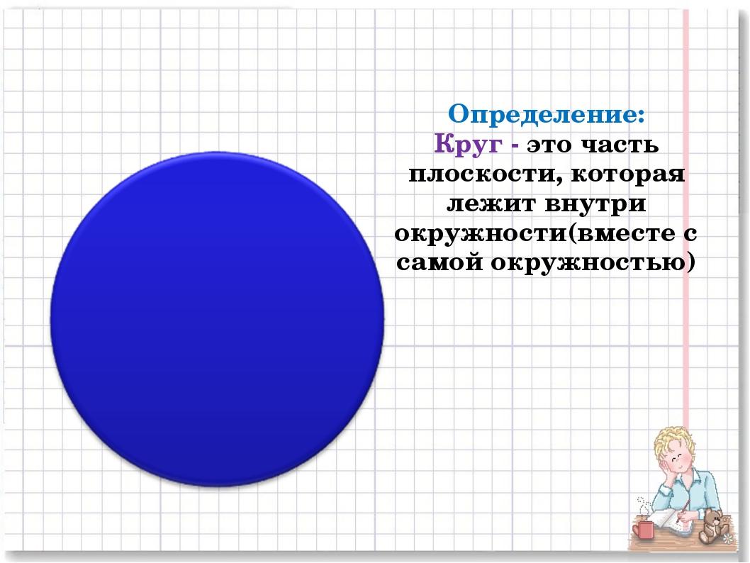 Определение: Круг - это часть плоскости, которая лежит внутри окружности(вме...