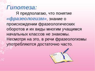 Гипотеза: Я предполагаю, что понятие «фразеологизм», знание о происхождении ф