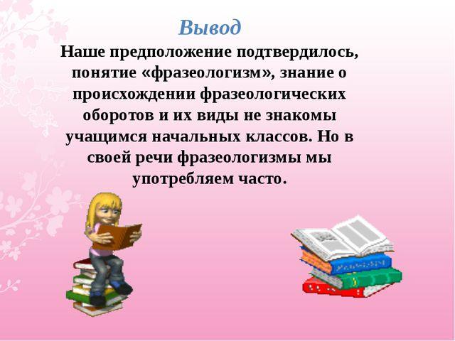 Вывод Наше предположение подтвердилось, понятие «фразеологизм», знание о прои...