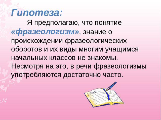 Гипотеза: Я предполагаю, что понятие «фразеологизм», знание о происхождении ф...